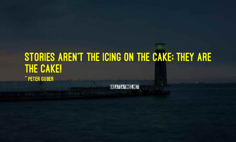 Peter Guber Sayings: Stories aren't the icing on the cake; they are the cake!