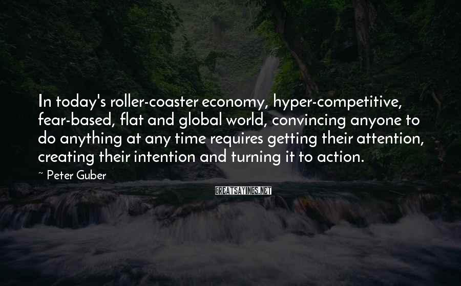 Peter Guber Sayings: In today's roller-coaster economy, hyper-competitive, fear-based, flat and global world, convincing anyone to do anything