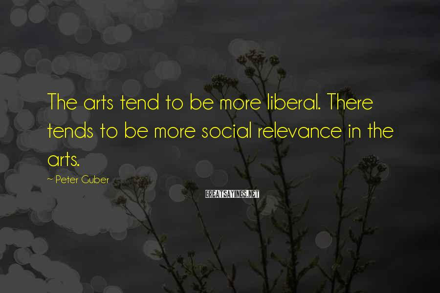 Peter Guber Sayings: The arts tend to be more liberal. There tends to be more social relevance in
