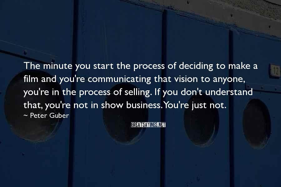 Peter Guber Sayings: The minute you start the process of deciding to make a film and you're communicating