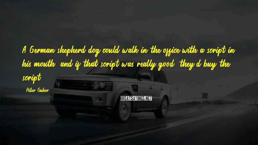 Peter Guber Sayings: A German shepherd dog could walk in the office with a script in his mouth,