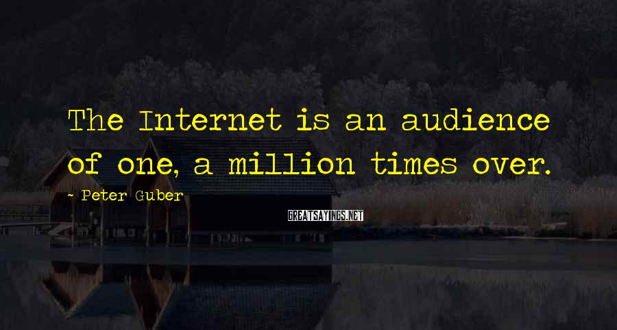 Peter Guber Sayings: The Internet is an audience of one, a million times over.