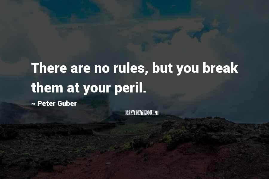 Peter Guber Sayings: There are no rules, but you break them at your peril.