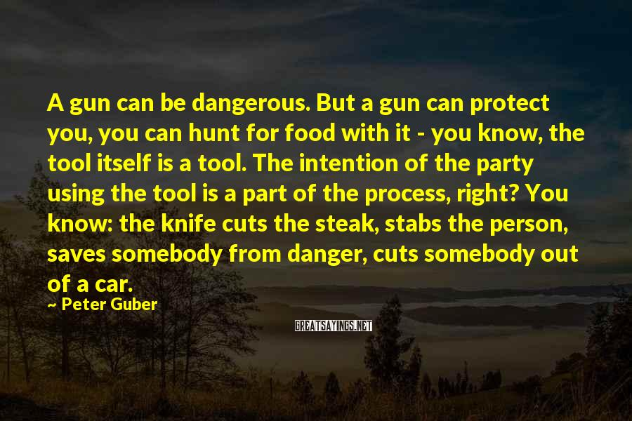Peter Guber Sayings: A gun can be dangerous. But a gun can protect you, you can hunt for