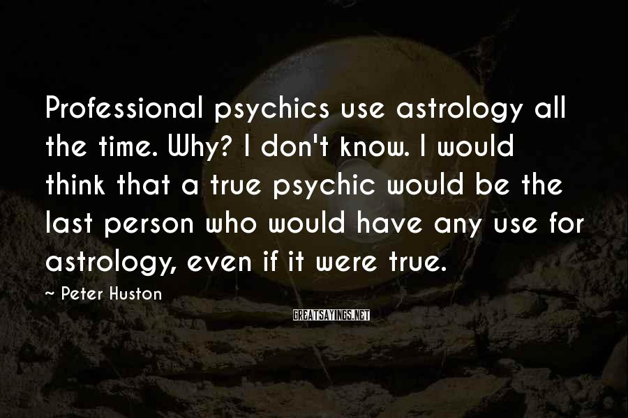 Peter Huston Sayings: Professional psychics use astrology all the time. Why? I don't know. I would think that