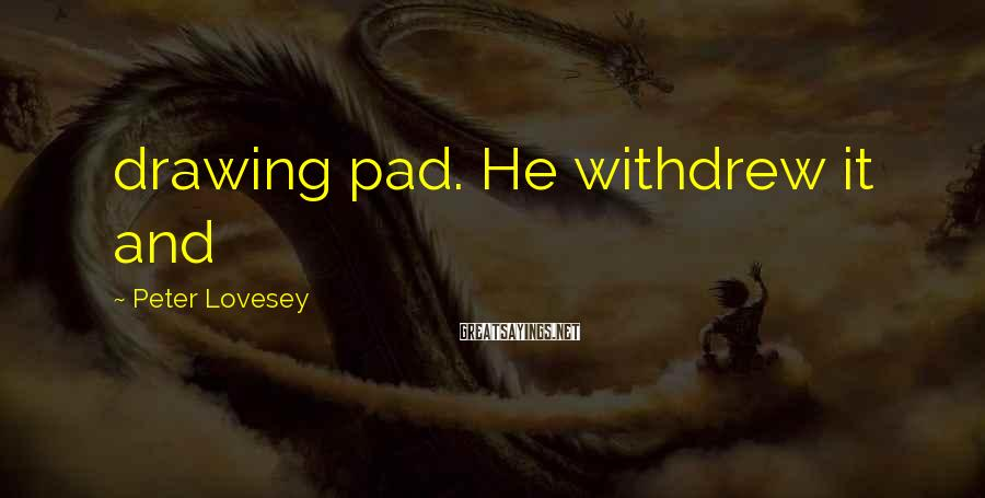 Peter Lovesey Sayings: drawing pad. He withdrew it and