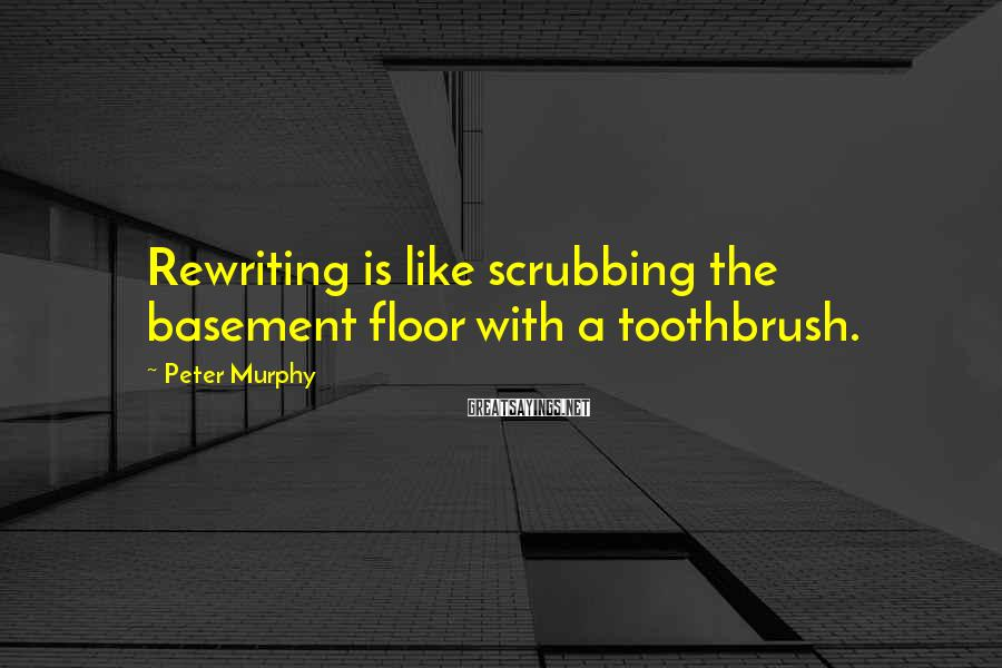 Peter Murphy Sayings: Rewriting is like scrubbing the basement floor with a toothbrush.