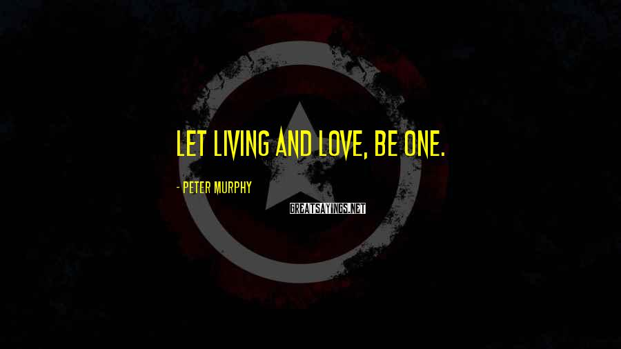 Peter Murphy Sayings: Let living and love, be one.