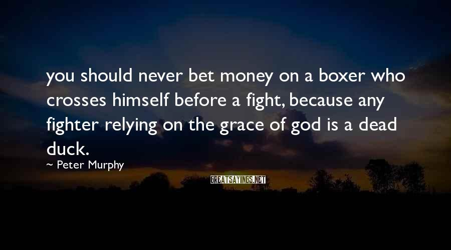 Peter Murphy Sayings: you should never bet money on a boxer who crosses himself before a fight, because