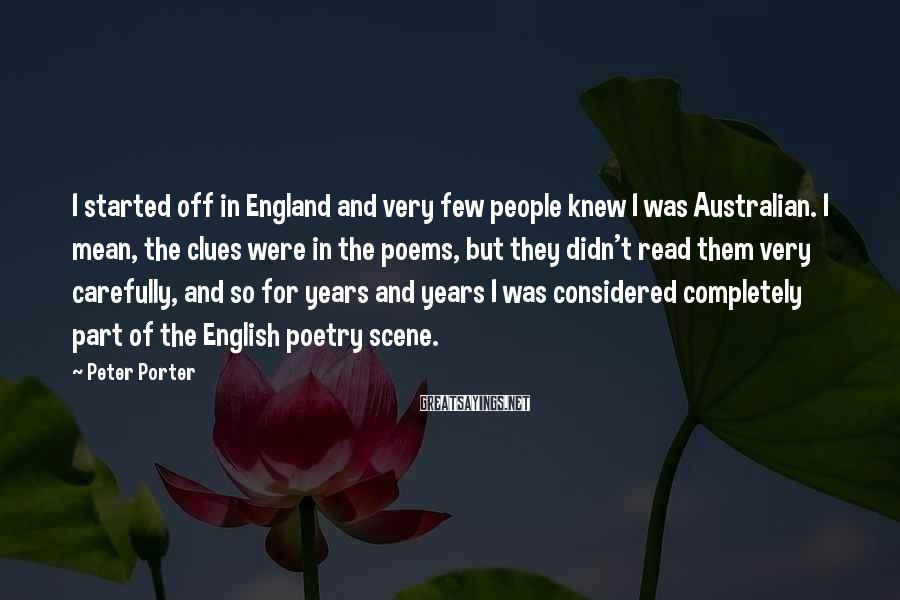 Peter Porter Sayings: I started off in England and very few people knew I was Australian. I mean,