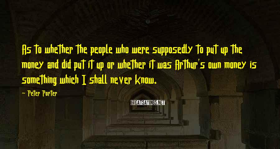 Peter Porter Sayings: As to whether the people who were supposedly to put up the money and did