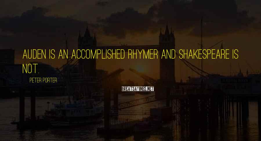 Peter Porter Sayings: Auden is an accomplished rhymer and Shakespeare is not.