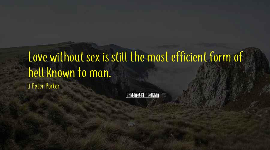 Peter Porter Sayings: Love without sex is still the most efficient form of hell known to man.