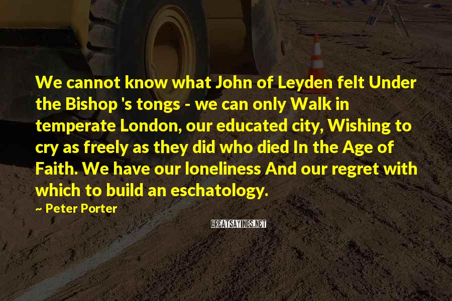 Peter Porter Sayings: We cannot know what John of Leyden felt Under the Bishop 's tongs - we