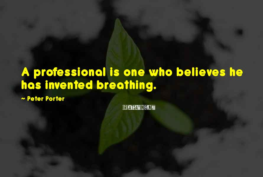 Peter Porter Sayings: A professional is one who believes he has invented breathing.