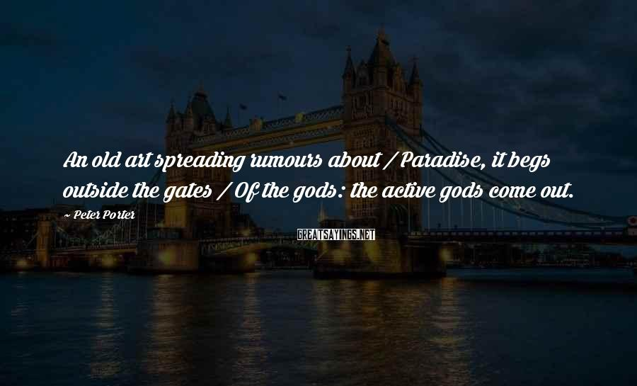 Peter Porter Sayings: An old art spreading rumours about / Paradise, it begs outside the gates / Of