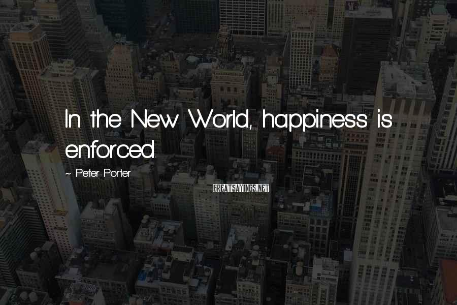 Peter Porter Sayings: In the New World, happiness is enforced.