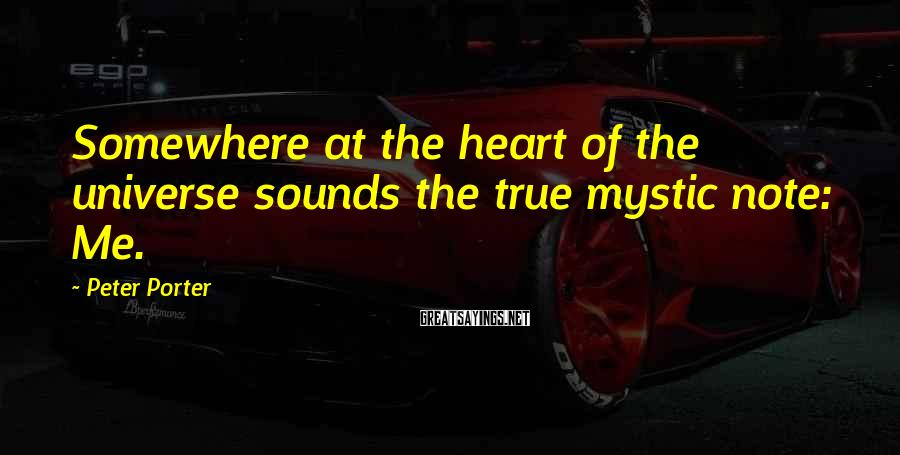 Peter Porter Sayings: Somewhere at the heart of the universe sounds the true mystic note: Me.