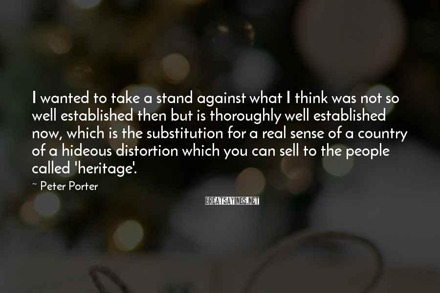 Peter Porter Sayings: I wanted to take a stand against what I think was not so well established