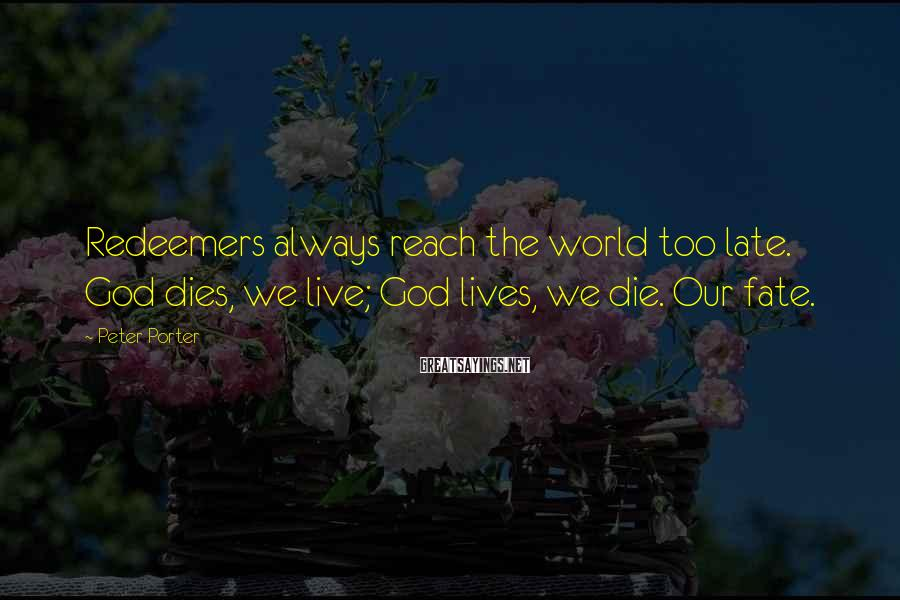 Peter Porter Sayings: Redeemers always reach the world too late. God dies, we live; God lives, we die.