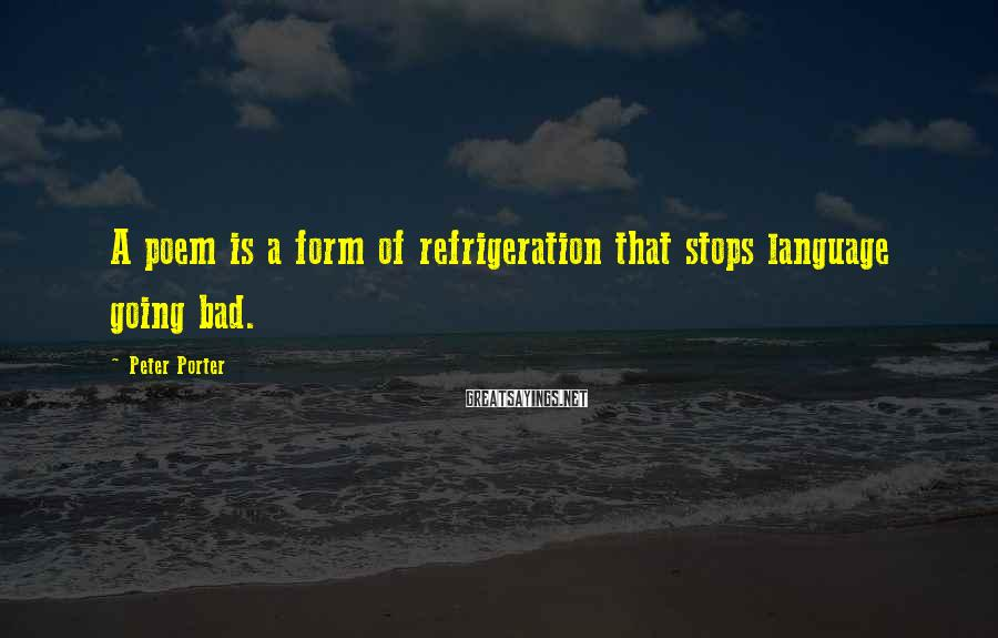 Peter Porter Sayings: A poem is a form of refrigeration that stops language going bad.