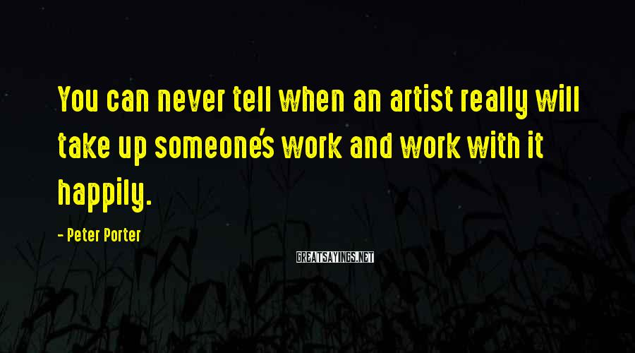 Peter Porter Sayings: You can never tell when an artist really will take up someone's work and work