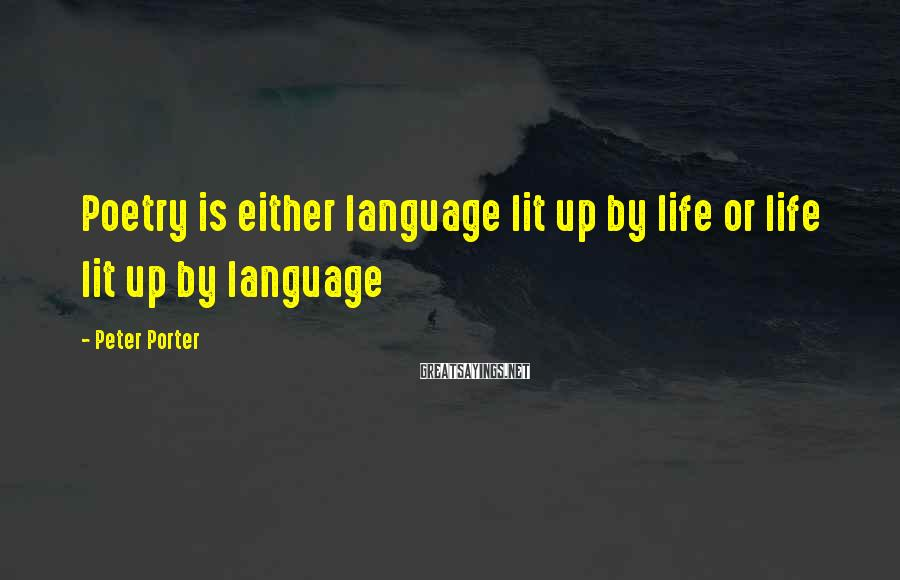 Peter Porter Sayings: Poetry is either language lit up by life or life lit up by language