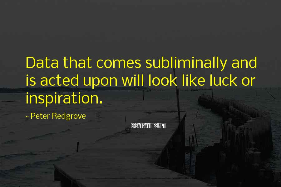 Peter Redgrove Sayings: Data that comes subliminally and is acted upon will look like luck or inspiration.