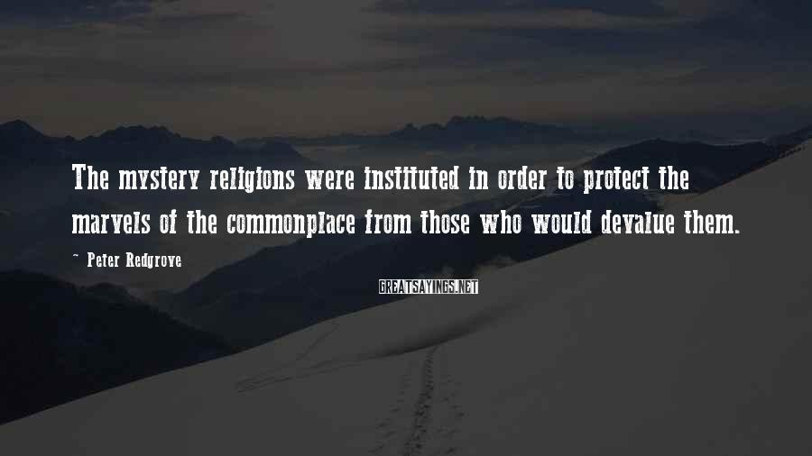 Peter Redgrove Sayings: The mystery religions were instituted in order to protect the marvels of the commonplace from