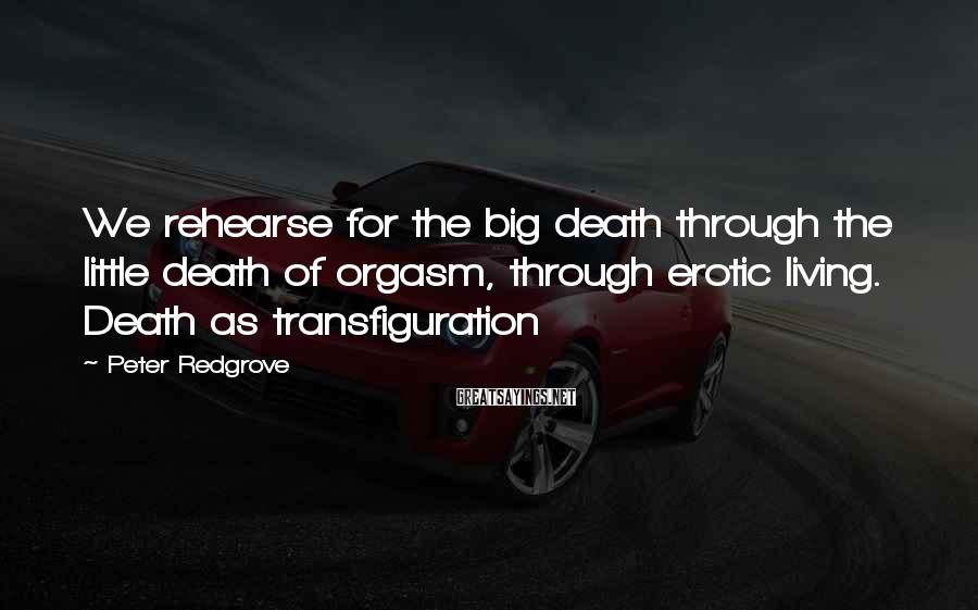 Peter Redgrove Sayings: We rehearse for the big death through the little death of orgasm, through erotic living.