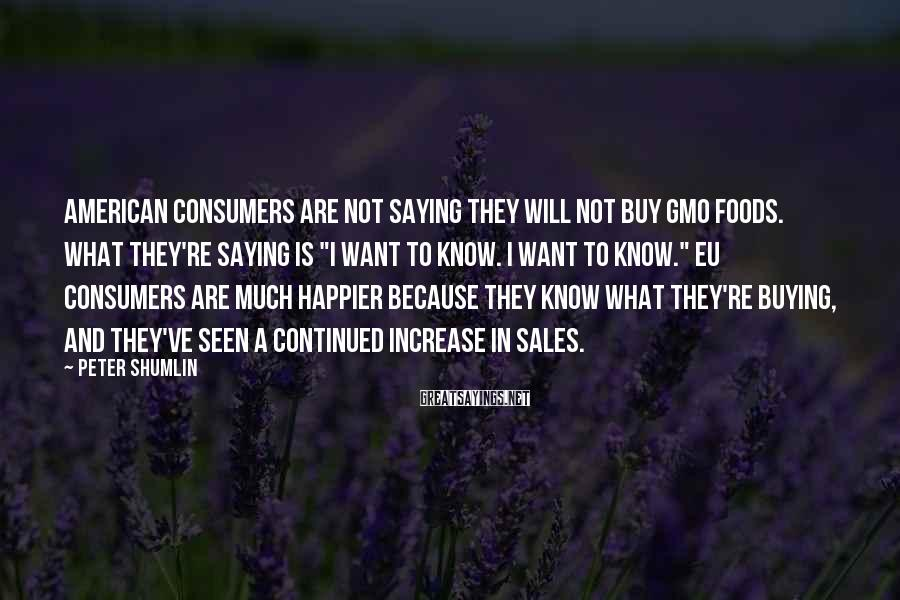 Peter Shumlin Sayings: American consumers are not saying they will not buy GMO foods. What they're saying is