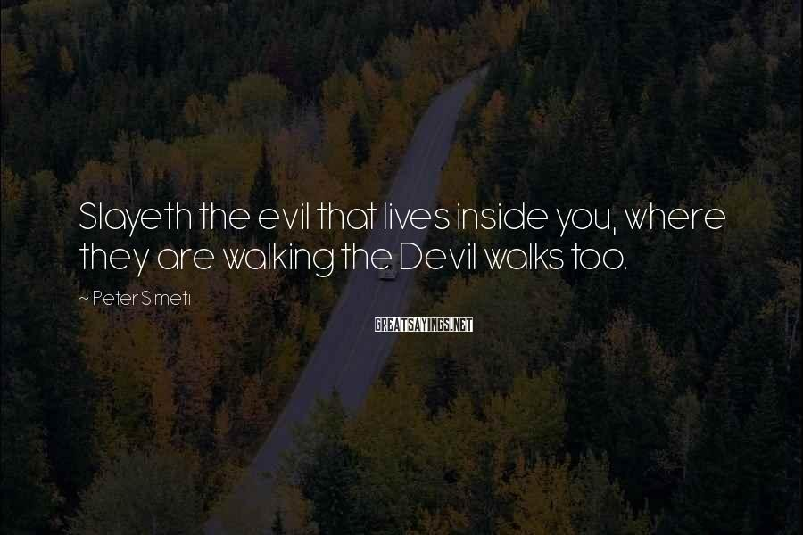 Peter Simeti Sayings: Slayeth the evil that lives inside you, where they are walking the Devil walks too.