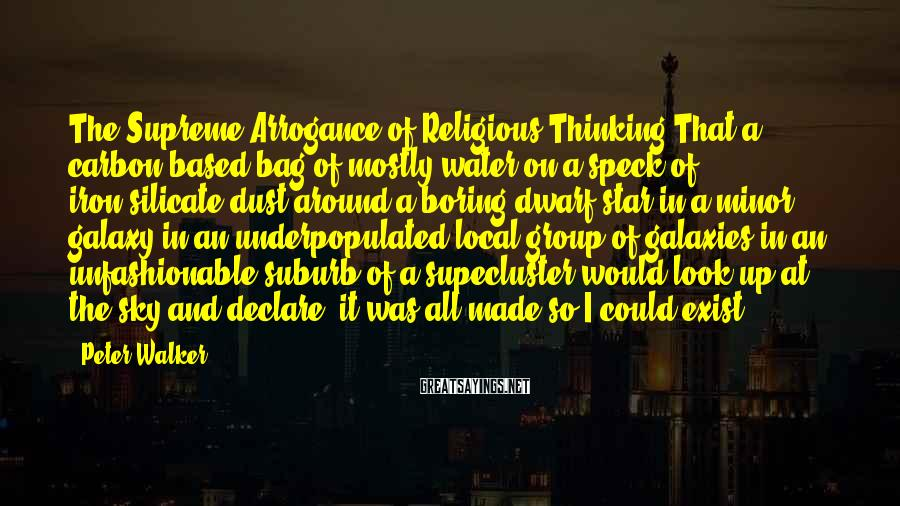 Peter Walker Sayings: The Supreme Arrogance of Religious Thinking:That a carbon-based bag of mostly water on a speck