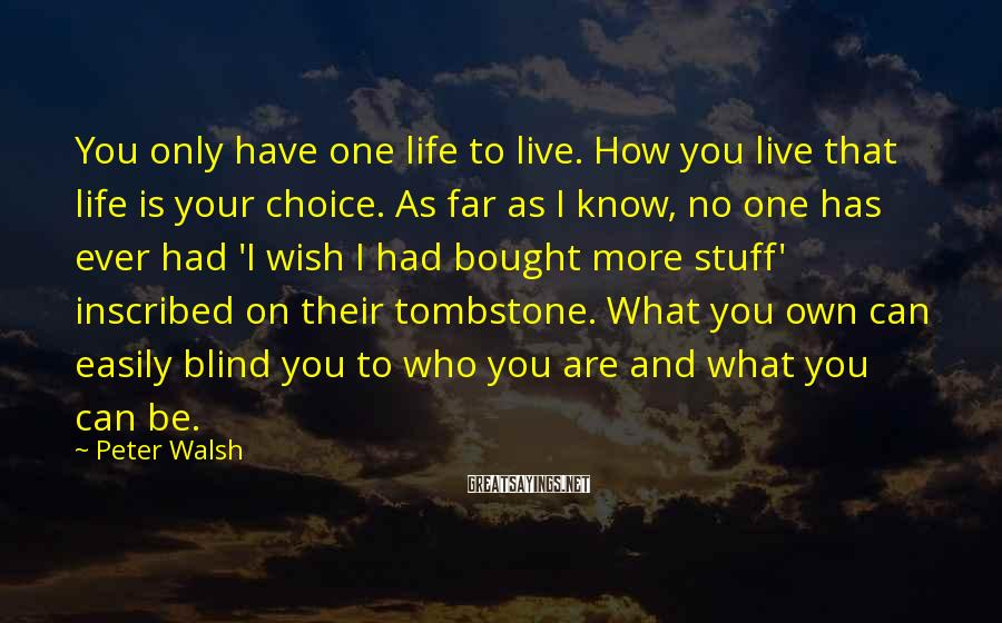 Peter Walsh Sayings: You only have one life to live. How you live that life is your choice.