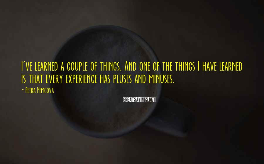 Petra Nemcova Sayings: I've learned a couple of things. And one of the things I have learned is