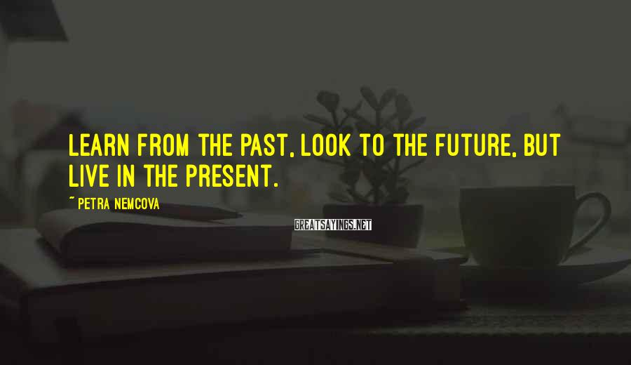 Petra Nemcova Sayings: Learn from the past, look to the future, but live in the present.