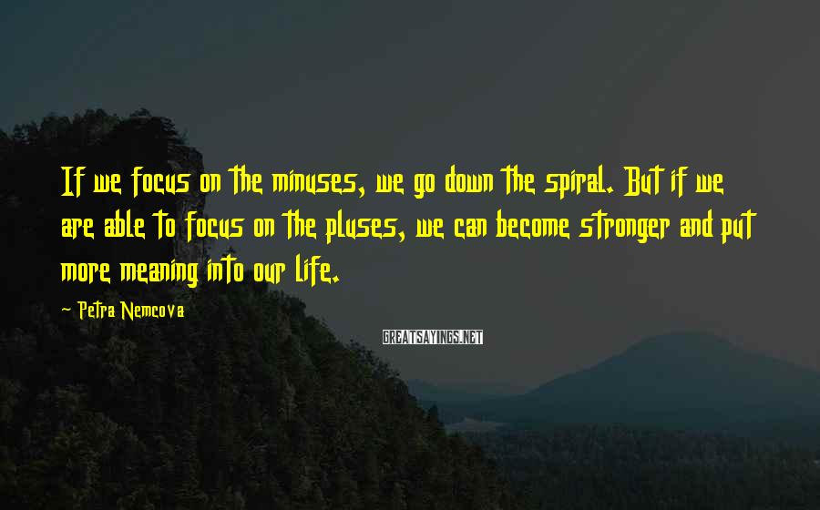 Petra Nemcova Sayings: If we focus on the minuses, we go down the spiral. But if we are