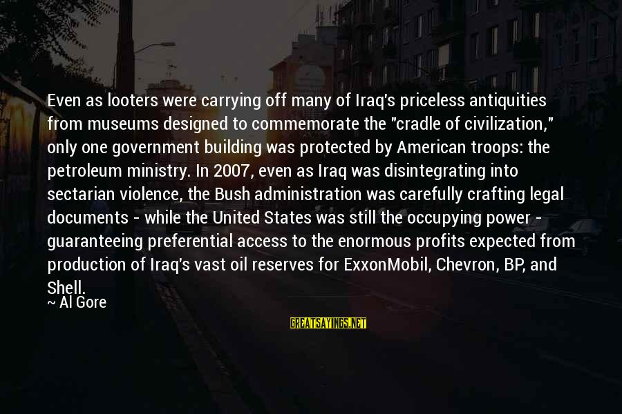 Petroleum's Sayings By Al Gore: Even as looters were carrying off many of Iraq's priceless antiquities from museums designed to