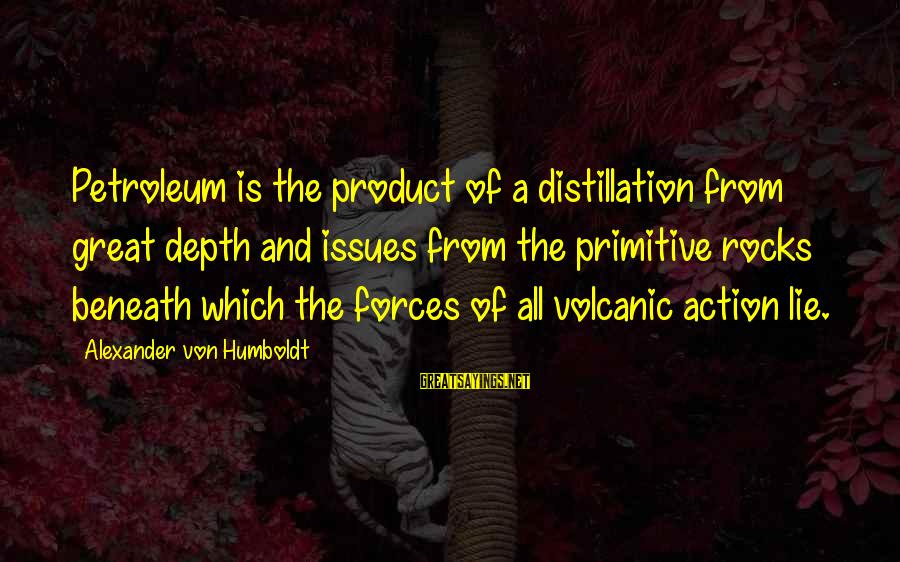 Petroleum's Sayings By Alexander Von Humboldt: Petroleum is the product of a distillation from great depth and issues from the primitive