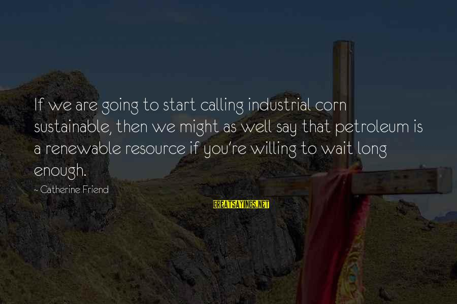 Petroleum's Sayings By Catherine Friend: If we are going to start calling industrial corn sustainable, then we might as well