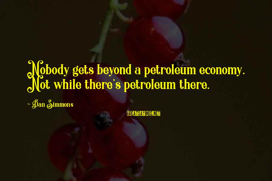 Petroleum's Sayings By Dan Simmons: Nobody gets beyond a petroleum economy. Not while there's petroleum there.