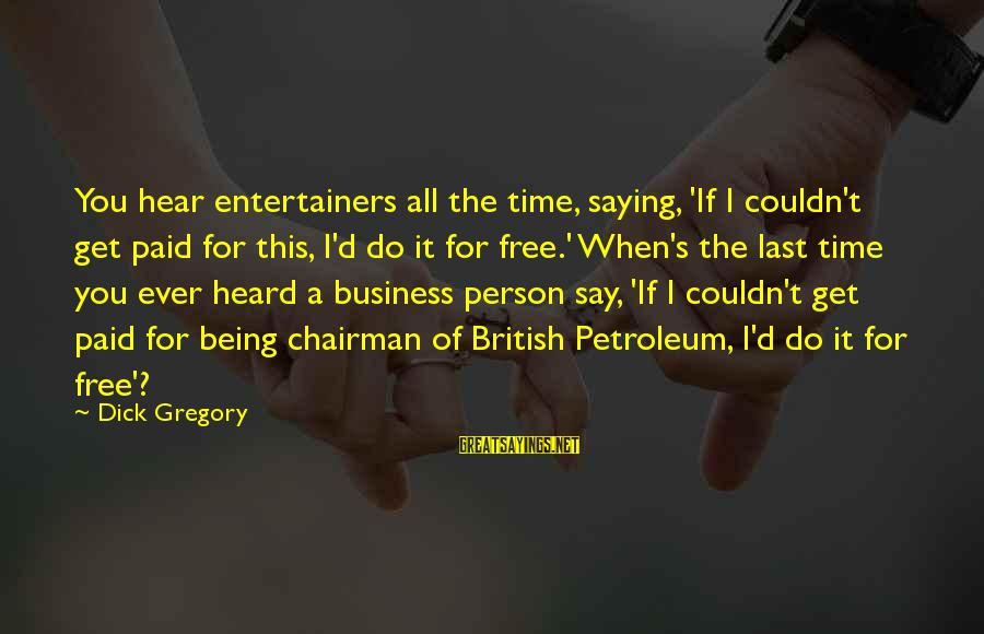 Petroleum's Sayings By Dick Gregory: You hear entertainers all the time, saying, 'If I couldn't get paid for this, I'd