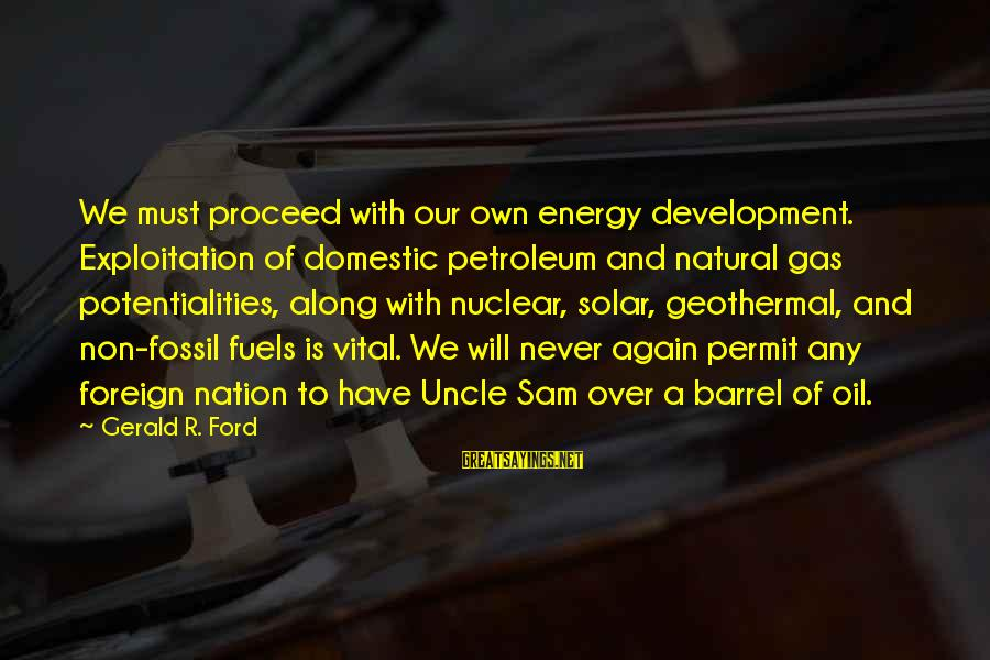 Petroleum's Sayings By Gerald R. Ford: We must proceed with our own energy development. Exploitation of domestic petroleum and natural gas
