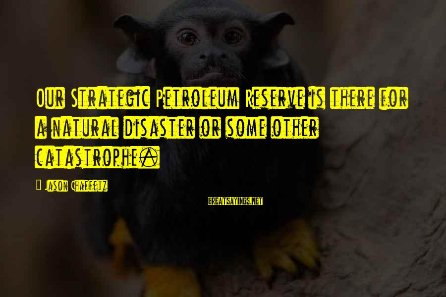 Petroleum's Sayings By Jason Chaffetz: Our Strategic Petroleum Reserve is there for a natural disaster or some other catastrophe.