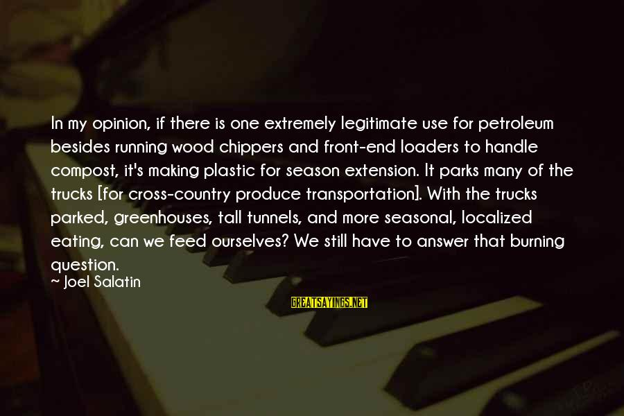 Petroleum's Sayings By Joel Salatin: In my opinion, if there is one extremely legitimate use for petroleum besides running wood