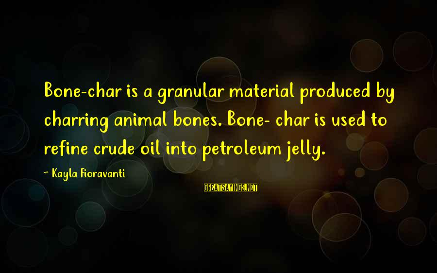 Petroleum's Sayings By Kayla Fioravanti: Bone-char is a granular material produced by charring animal bones. Bone- char is used to