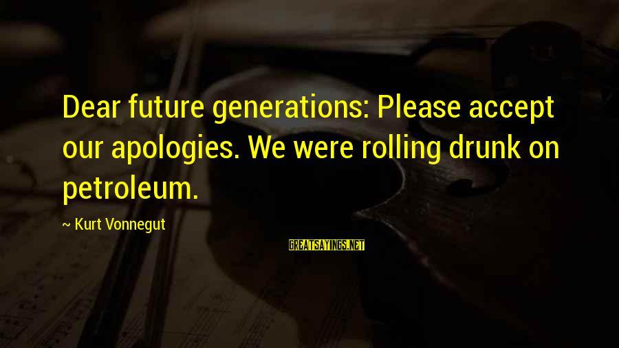Petroleum's Sayings By Kurt Vonnegut: Dear future generations: Please accept our apologies. We were rolling drunk on petroleum.
