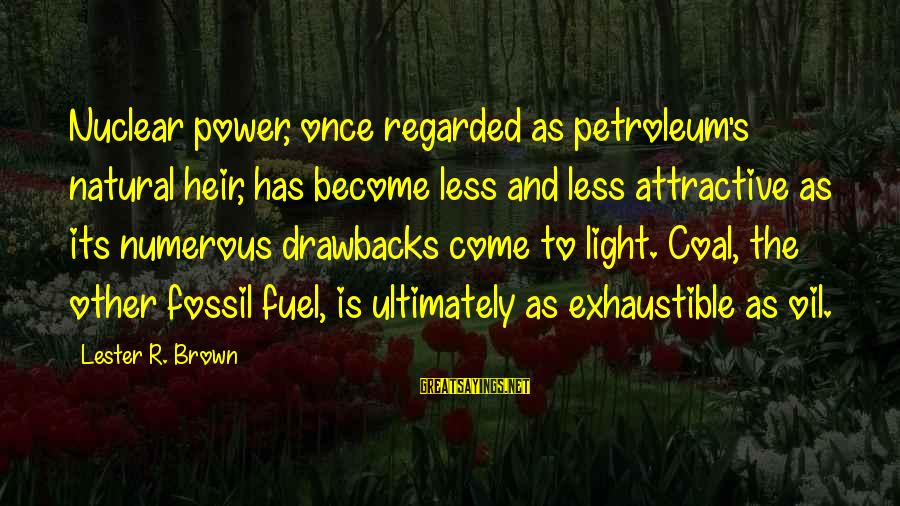 Petroleum's Sayings By Lester R. Brown: Nuclear power, once regarded as petroleum's natural heir, has become less and less attractive as
