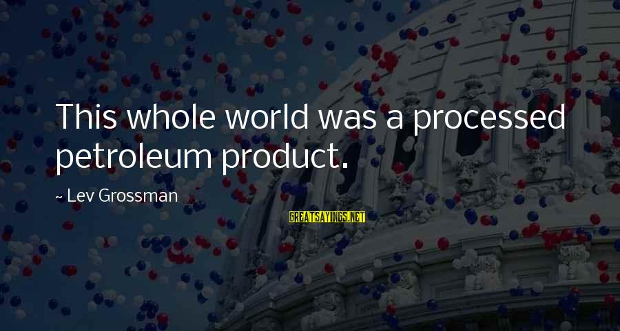 Petroleum's Sayings By Lev Grossman: This whole world was a processed petroleum product.