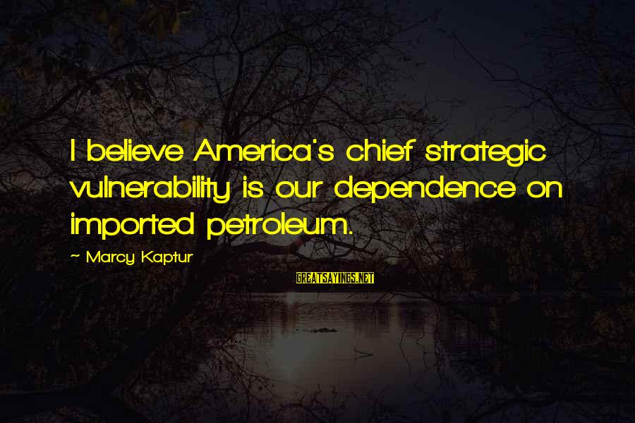 Petroleum's Sayings By Marcy Kaptur: I believe America's chief strategic vulnerability is our dependence on imported petroleum.
